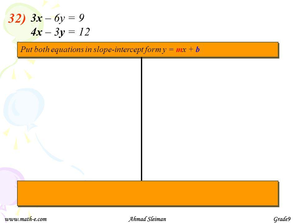 32) 3x – 6y = 9 4x – 3y = 12 Put both equations in slope-intercept form y = mx + b