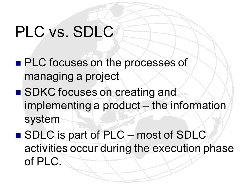 PLC vs. SDLC PLC focuses on the processes of managing a project