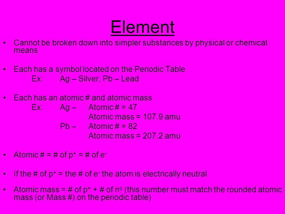 ElementCannot be broken down into simpler substances by physical or chemical means. Each has a symbol located on the Periodic Table.