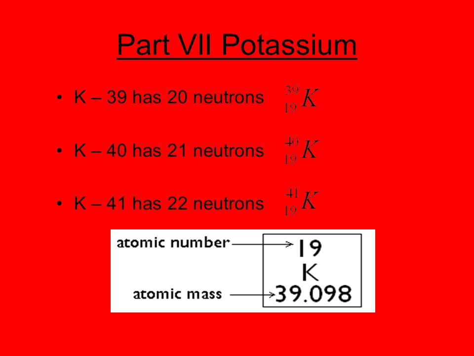 Part VII Potassium K – 39 has 20 neutrons K – 40 has 21 neutrons