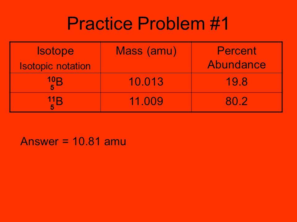 Practice Problem #1 Isotope Mass (amu) Percent Abundance 10B 10.013