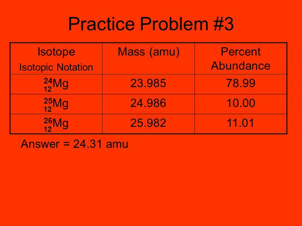 Practice Problem #3 Isotope Mass (amu) Percent Abundance 24Mg 23.985