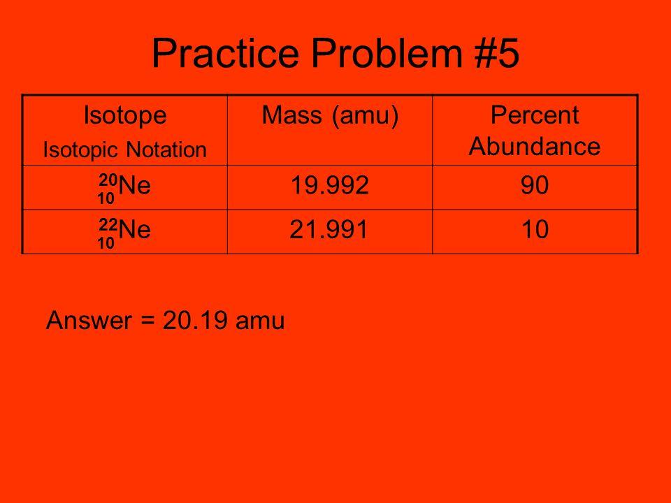 Practice Problem #5 Isotope Mass (amu) Percent Abundance 20Ne 19.992
