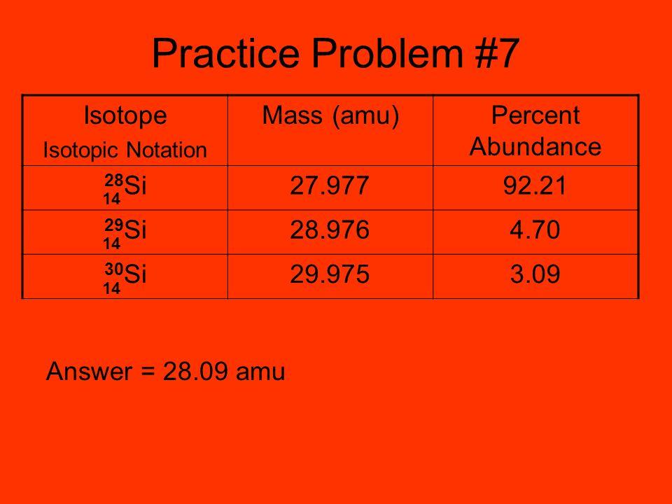 Practice Problem #7 Isotope Mass (amu) Percent Abundance 28Si 27.977