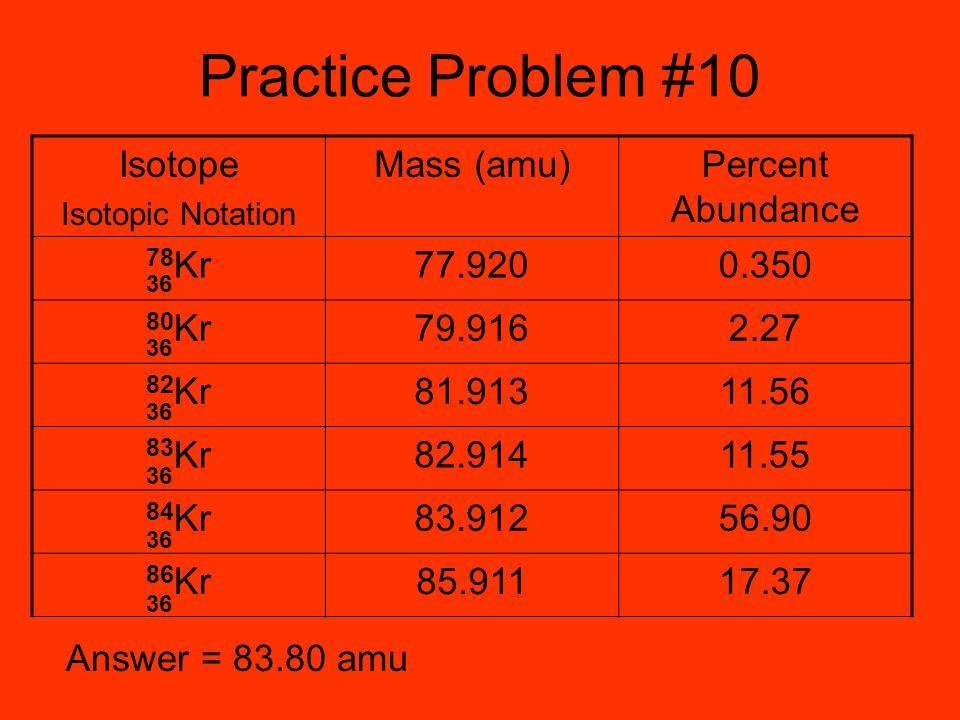 Practice Problem #10 Isotope Mass (amu) Percent Abundance 78Kr 77.920