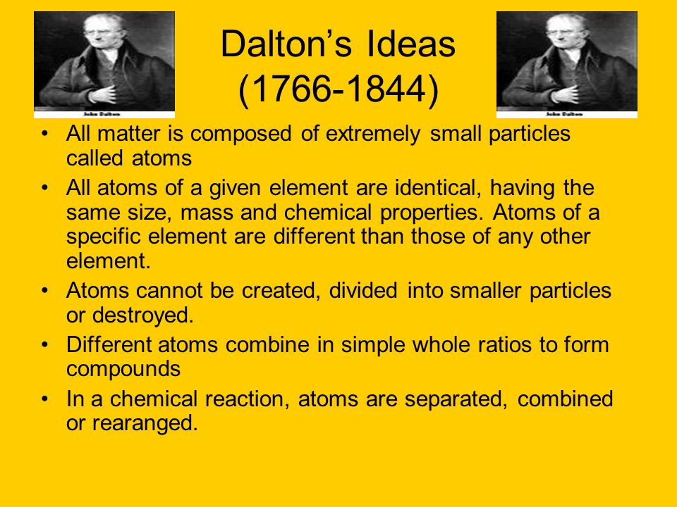 Dalton's Ideas (1766-1844)All matter is composed of extremely small particles called atoms.