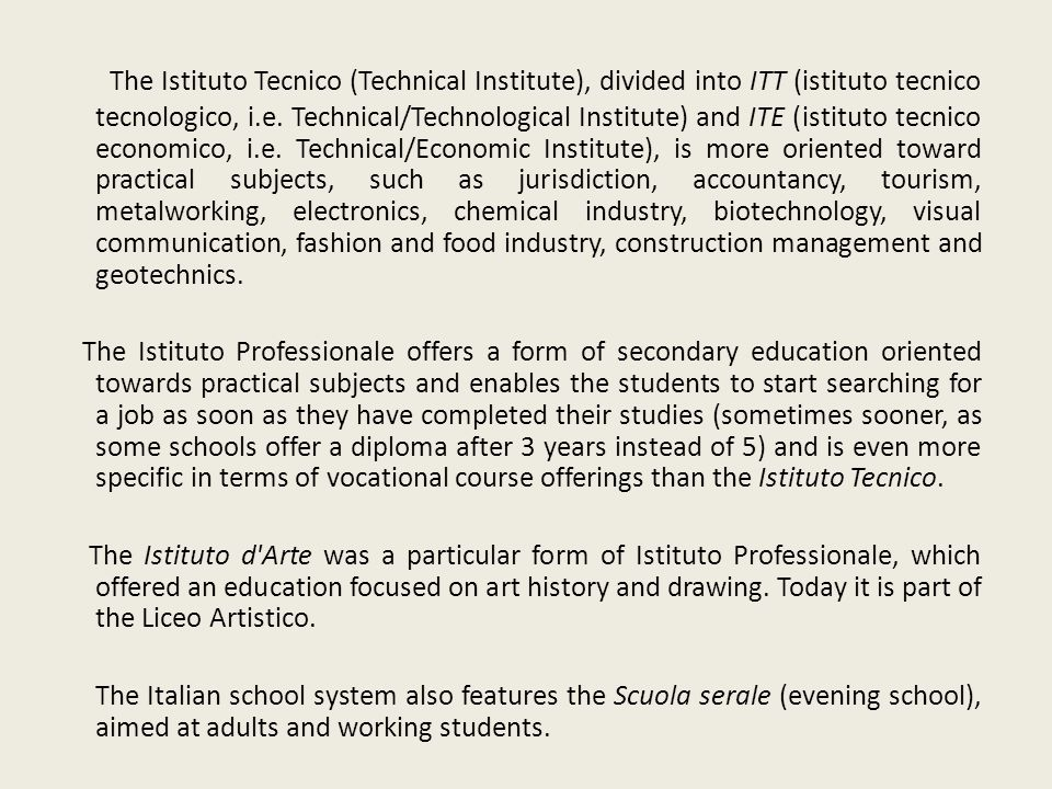 The Istituto Tecnico (Technical Institute), divided into ITT (istituto tecnico tecnologico, i.e. Technical/Technological Institute) and ITE (istituto tecnico economico, i.e. Technical/Economic Institute), is more oriented toward practical subjects, such as jurisdiction, accountancy, tourism, metalworking, electronics, chemical industry, biotechnology, visual communication, fashion and food industry, construction management and geotechnics.