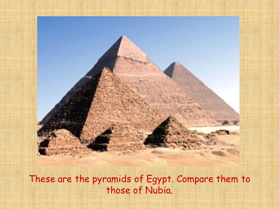 These are the pyramids of Egypt. Compare them to those of Nubia.
