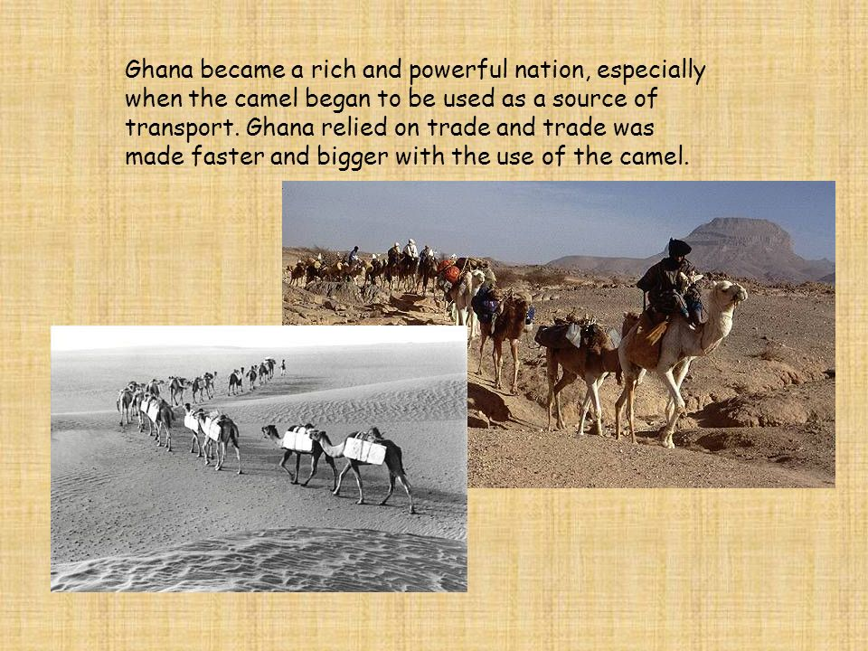 Ghana became a rich and powerful nation, especially when the camel began to be used as a source of transport.