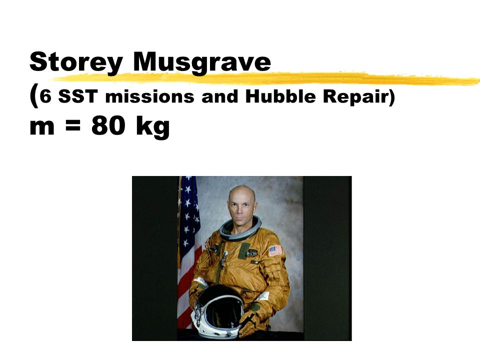 Storey Musgrave (6 SST missions and Hubble Repair) m = 80 kg