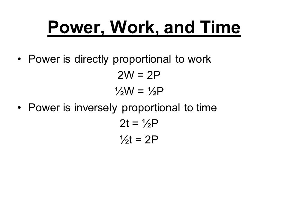 Power, Work, and Time Power is directly proportional to work 2W = 2P