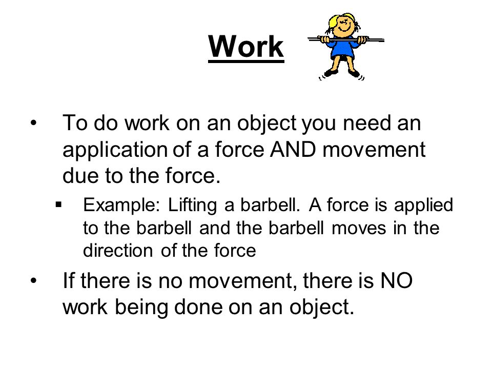 Work To do work on an object you need an application of a force AND movement due to the force.