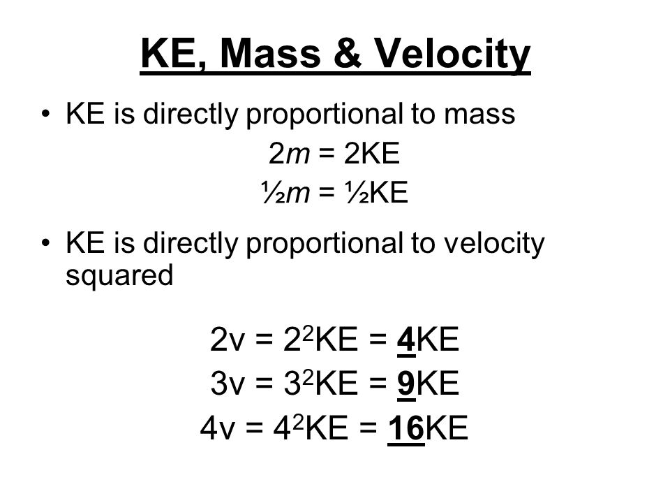 KE, Mass & Velocity 2v = 22KE = 4KE 3v = 32KE = 9KE 4v = 42KE = 16KE