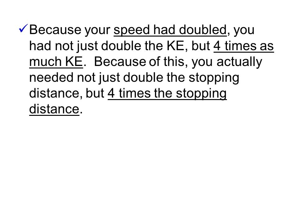 Because your speed had doubled, you had not just double the KE, but 4 times as much KE.