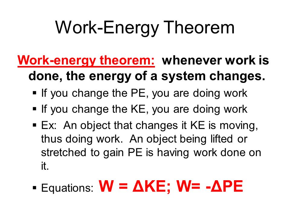 Work-Energy Theorem Work-energy theorem: whenever work is done, the energy of a system changes. If you change the PE, you are doing work.