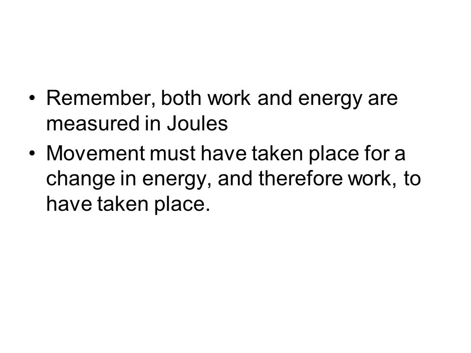 Remember, both work and energy are measured in Joules