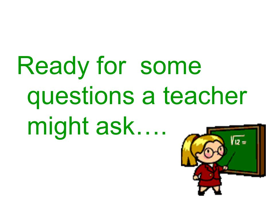 Ready for some questions a teacher might ask….