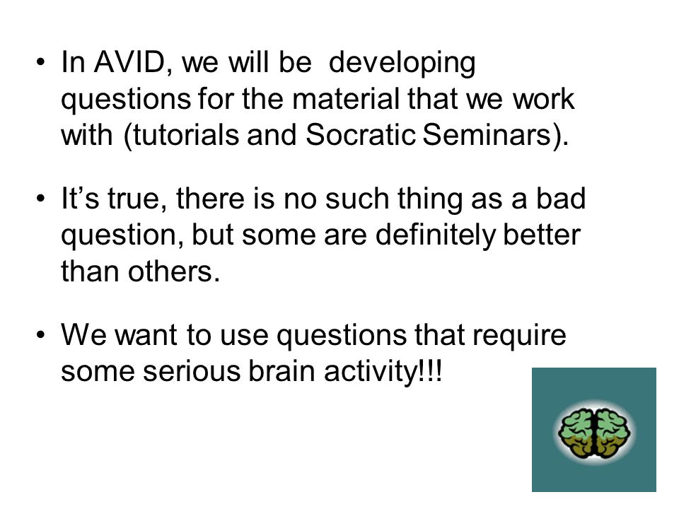 In AVID, we will be developing questions for the material that we work with (tutorials and Socratic Seminars).