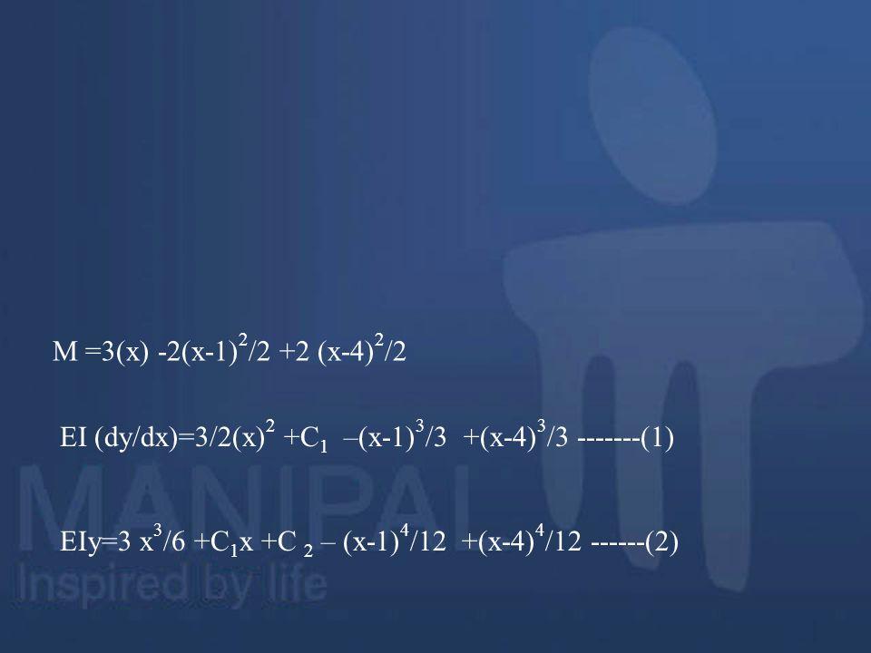 M =3(x) -2(x-1)2/2 +2 (x-4)2/2 EI (dy/dx)=3/2(x)2 +C1 –(x-1)3/3 +(x-4)3/3 -------(1) EIy=3 x3/6 +C1x +C 2 – (x-1)4/12 +(x-4)4/12 ------(2)