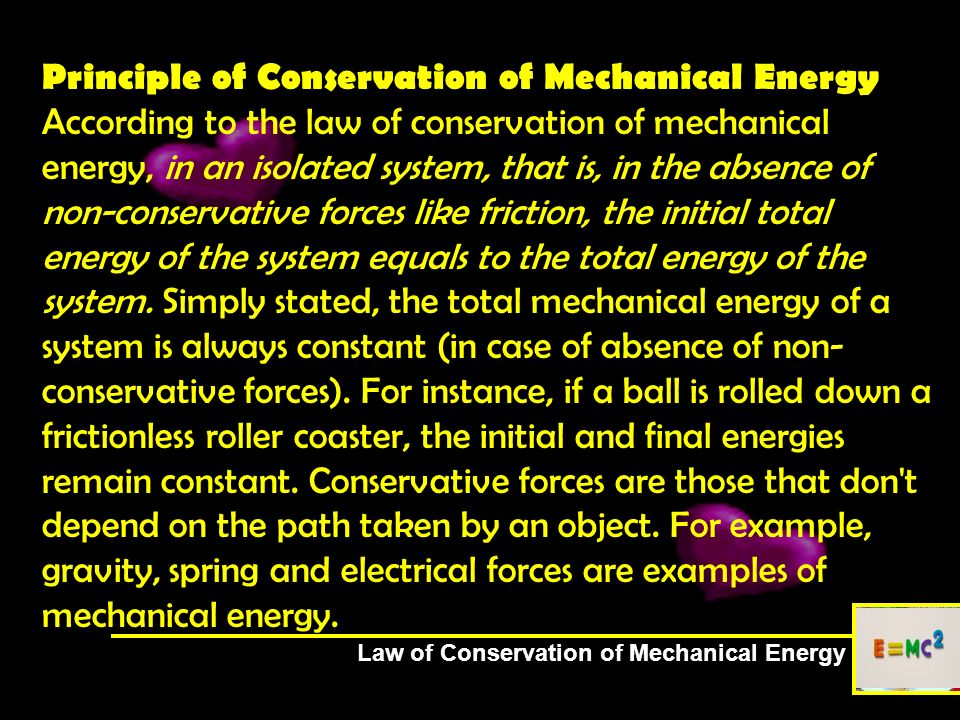 Principle of Conservation of Mechanical Energy According to the law of conservation of mechanical energy, in an isolated system, that is, in the absence of non-conservative forces like friction, the initial total energy of the system equals to the total energy of the system. Simply stated, the total mechanical energy of a system is always constant (in case of absence of non-conservative forces). For instance, if a ball is rolled down a frictionless roller coaster, the initial and final energies remain constant. Conservative forces are those that don t depend on the path taken by an object. For example, gravity, spring and electrical forces are examples of mechanical energy.