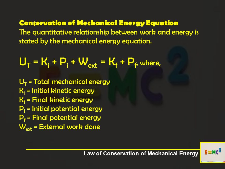Conservation of Mechanical Energy Equation The quantitative relationship between work and energy is stated by the mechanical energy equation. UT = Ki + Pi + Wext = Kf + Pf, where, UT = Total mechanical energy Ki = Initial kinetic energy Kf = Final kinetic energy Pi = Initial potential energy Pf = Final potential energy Wext = External work done
