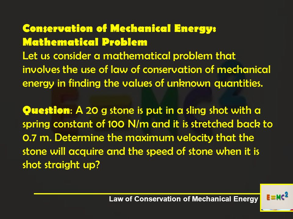 Conservation of Mechanical Energy: Mathematical Problem Let us consider a mathematical problem that involves the use of law of conservation of mechanical energy in finding the values of unknown quantities. Question: A 20 g stone is put in a sling shot with a spring constant of 100 N/m and it is stretched back to 0.7 m. Determine the maximum velocity that the stone will acquire and the speed of stone when it is shot straight up