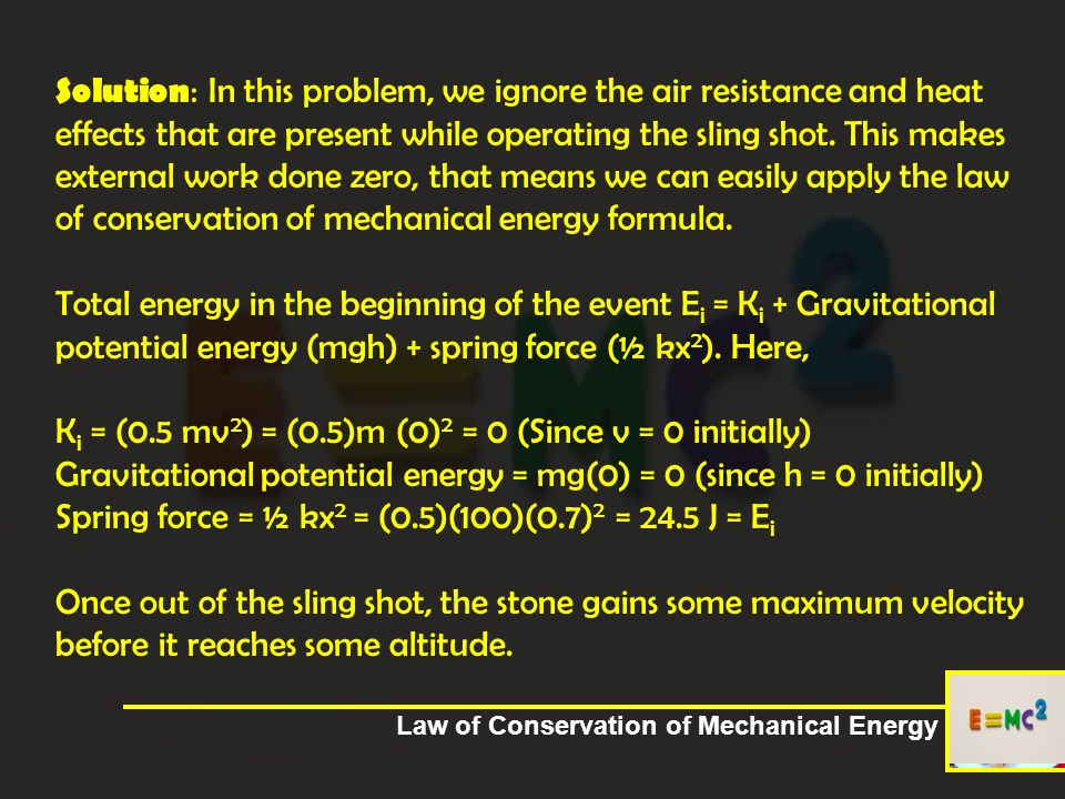 Solution: In this problem, we ignore the air resistance and heat effects that are present while operating the sling shot. This makes external work done zero, that means we can easily apply the law of conservation of mechanical energy formula. Total energy in the beginning of the event Ei = Ki + Gravitational potential energy (mgh) + spring force (½ kx2). Here, Ki = (0.5 mv2) = (0.5)m (0)2 = 0 (Since v = 0 initially) Gravitational potential energy = mg(0) = 0 (since h = 0 initially) Spring force = ½ kx2 = (0.5)(100)(0.7)2 = 24.5 J = Ei Once out of the sling shot, the stone gains some maximum velocity before it reaches some altitude.