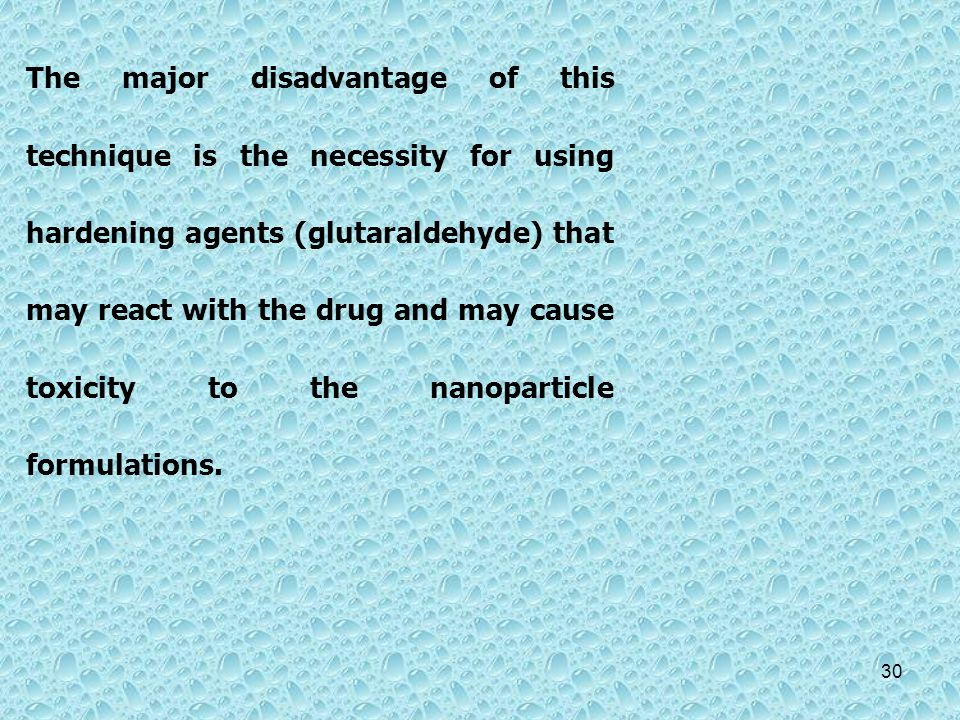 The major disadvantage of this technique is the necessity for using hardening agents (glutaraldehyde) that may react with the drug and may cause toxicity to the nanoparticle formulations.