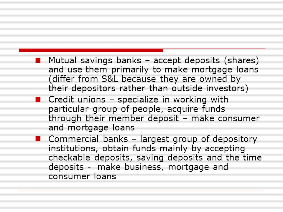 Mutual savings banks – accept deposits (shares) and use them primarily to make mortgage loans (differ from S&L because they are owned by their depositors rather than outside investors)