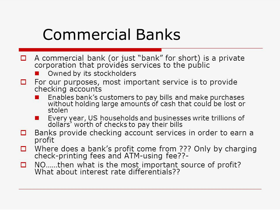 Commercial Banks A commercial bank (or just bank for short) is a private corporation that provides services to the public.