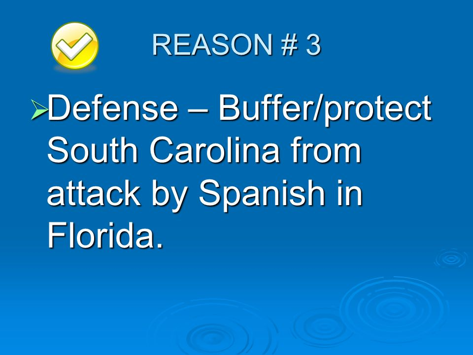 REASON # 3 Defense – Buffer/protect South Carolina from attack by Spanish in Florida.