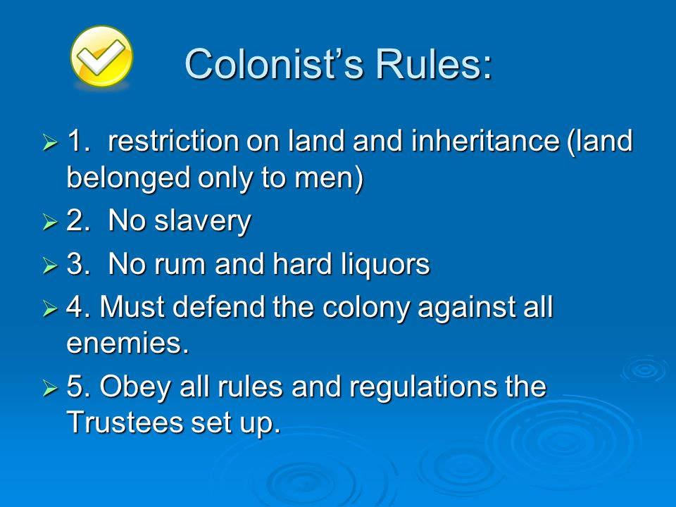 Colonist's Rules: 1. restriction on land and inheritance (land belonged only to men) 2. No slavery.