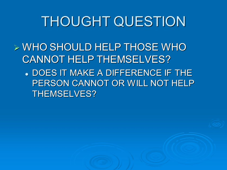 THOUGHT QUESTION WHO SHOULD HELP THOSE WHO CANNOT HELP THEMSELVES
