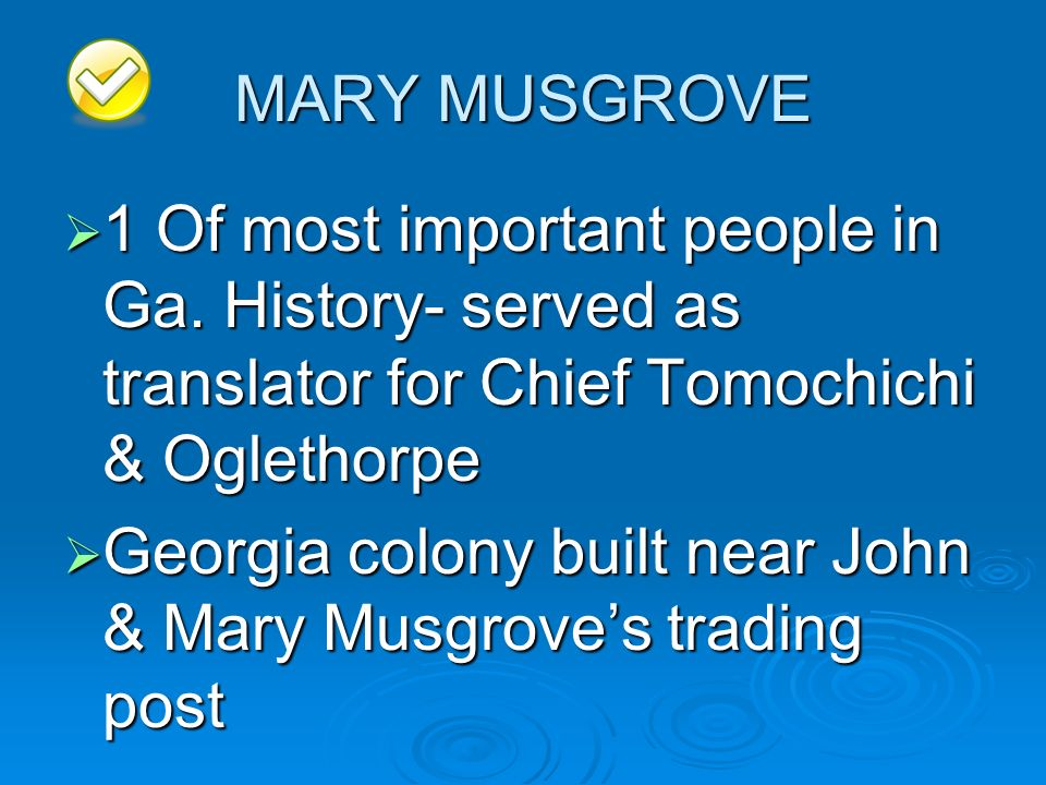 MARY MUSGROVE 1 Of most important people in Ga. History- served as translator for Chief Tomochichi & Oglethorpe.