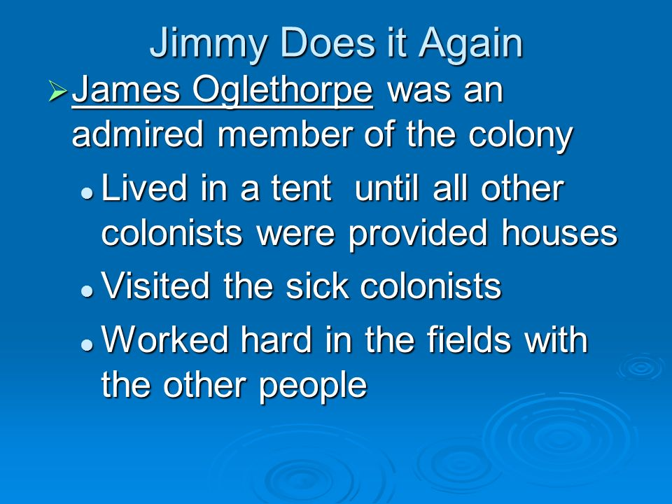 Jimmy Does it Again James Oglethorpe was an admired member of the colony. Lived in a tent until all other colonists were provided houses.