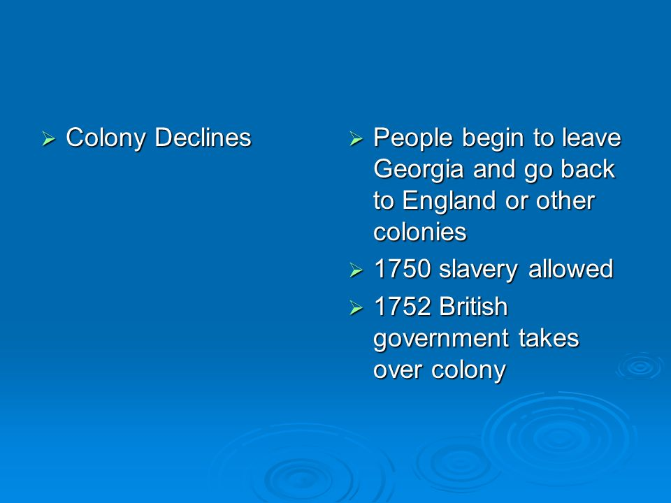 Colony Declines People begin to leave Georgia and go back to England or other colonies. 1750 slavery allowed.