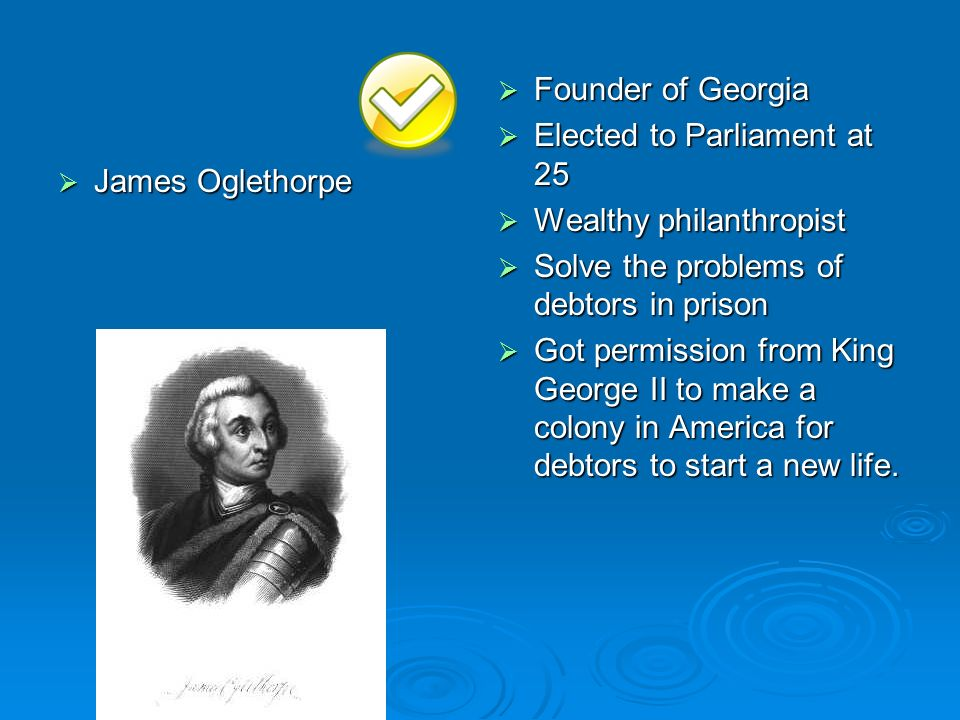 James Oglethorpe Founder of Georgia. Elected to Parliament at 25. Wealthy philanthropist. Solve the problems of debtors in prison.