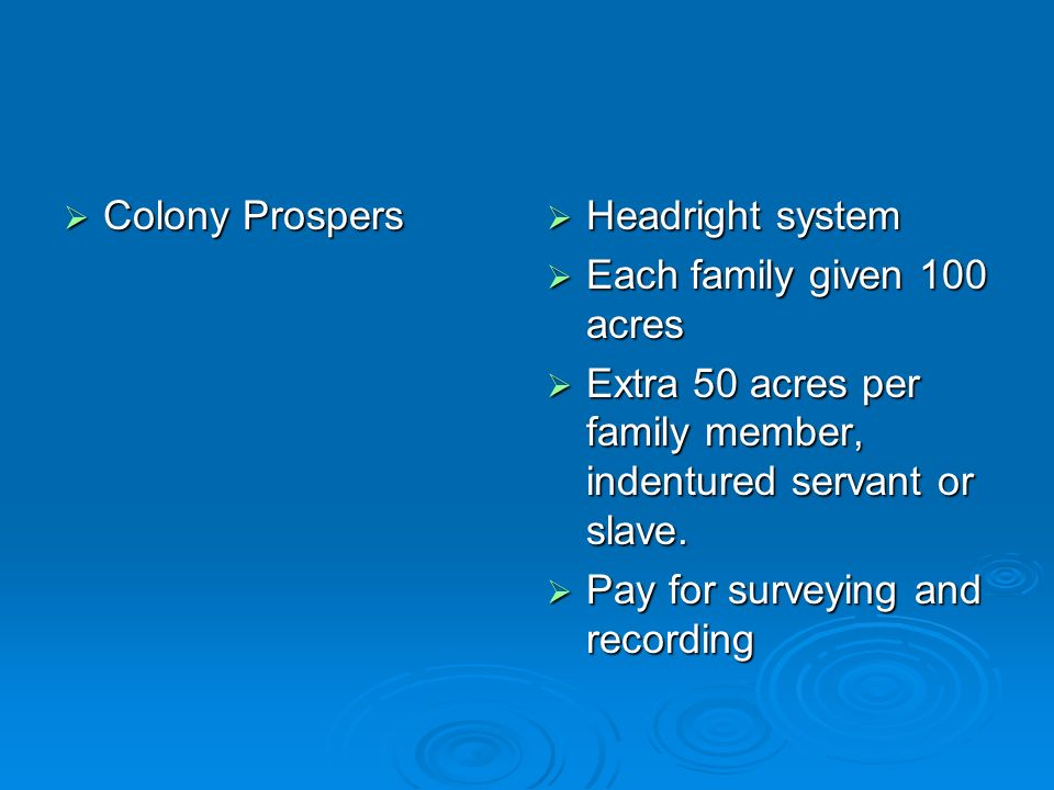 Colony Prospers Headright system. Each family given 100 acres. Extra 50 acres per family member, indentured servant or slave.