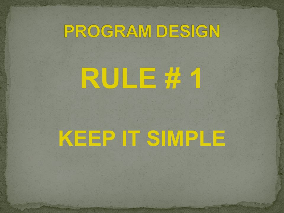 PROGRAM DESIGN RULE # 1 KEEP IT SIMPLE