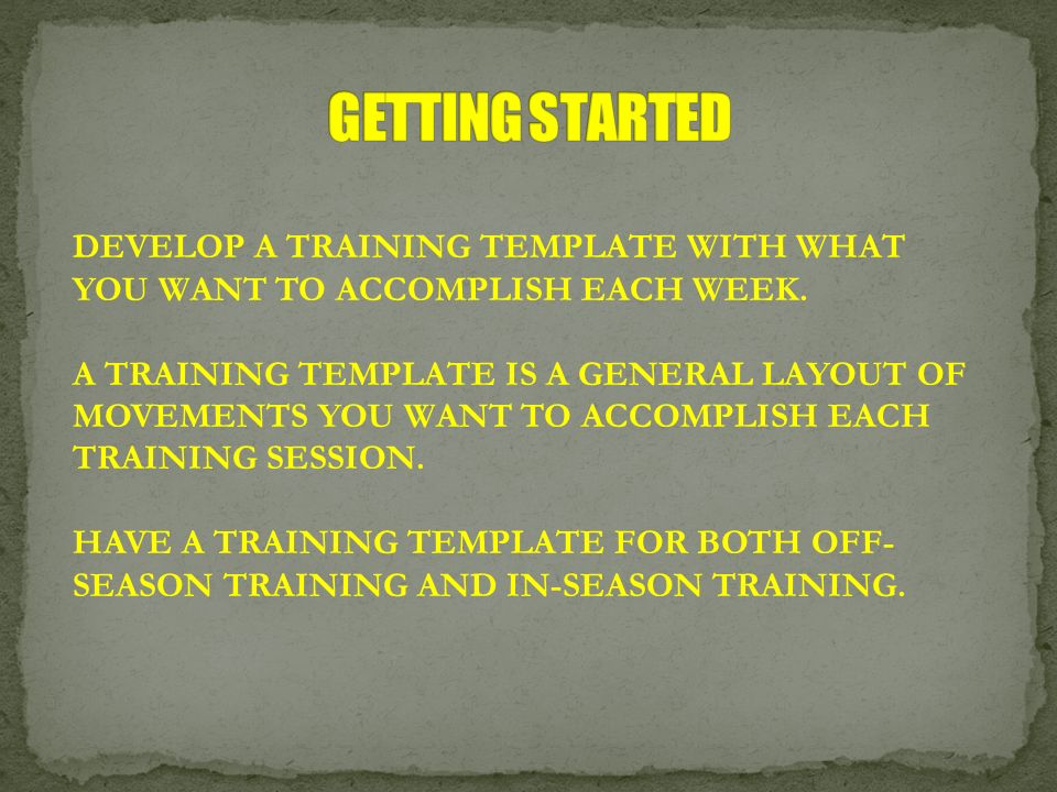 GETTING STARTED DEVELOP A TRAINING TEMPLATE WITH WHAT YOU WANT TO ACCOMPLISH EACH WEEK.