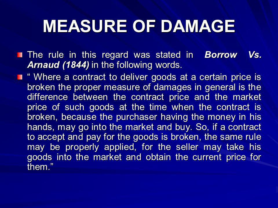 MEASURE OF DAMAGE The rule in this regard was stated in Borrow Vs. Arnaud (1844) in the following words.
