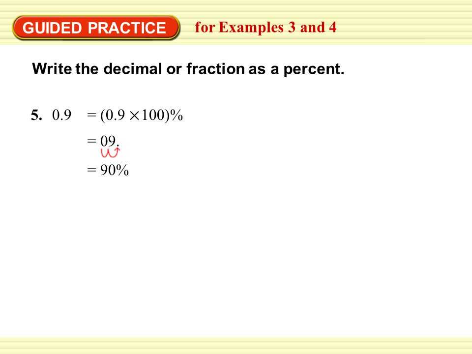 GUIDED PRACTICE for Examples 3 and 4. Write the decimal or fraction as a percent. = (0.9 100)%