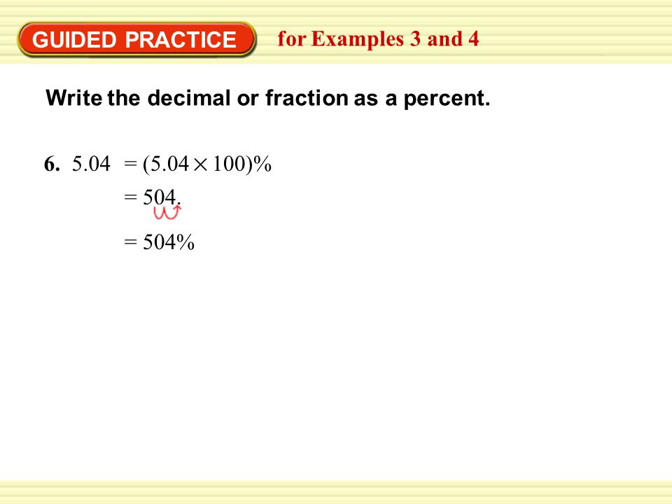GUIDED PRACTICE for Examples 3 and 4. Write the decimal or fraction as a percent. 6. = (5.04 100)%