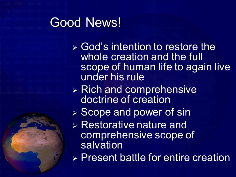 Good News!God's intention to restore the whole creation and the full scope of human life to again live under his rule.