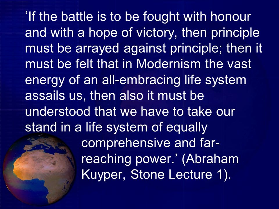 'If the battle is to be fought with honour and with a hope of victory, then principle must be arrayed against principle; then it must be felt that in Modernism the vast energy of an all-embracing life system assails us, then also it must be understood that we have to take our stand in a life system of equally comprehensive and far- reaching power.' (Abraham Kuyper, Stone Lecture 1).