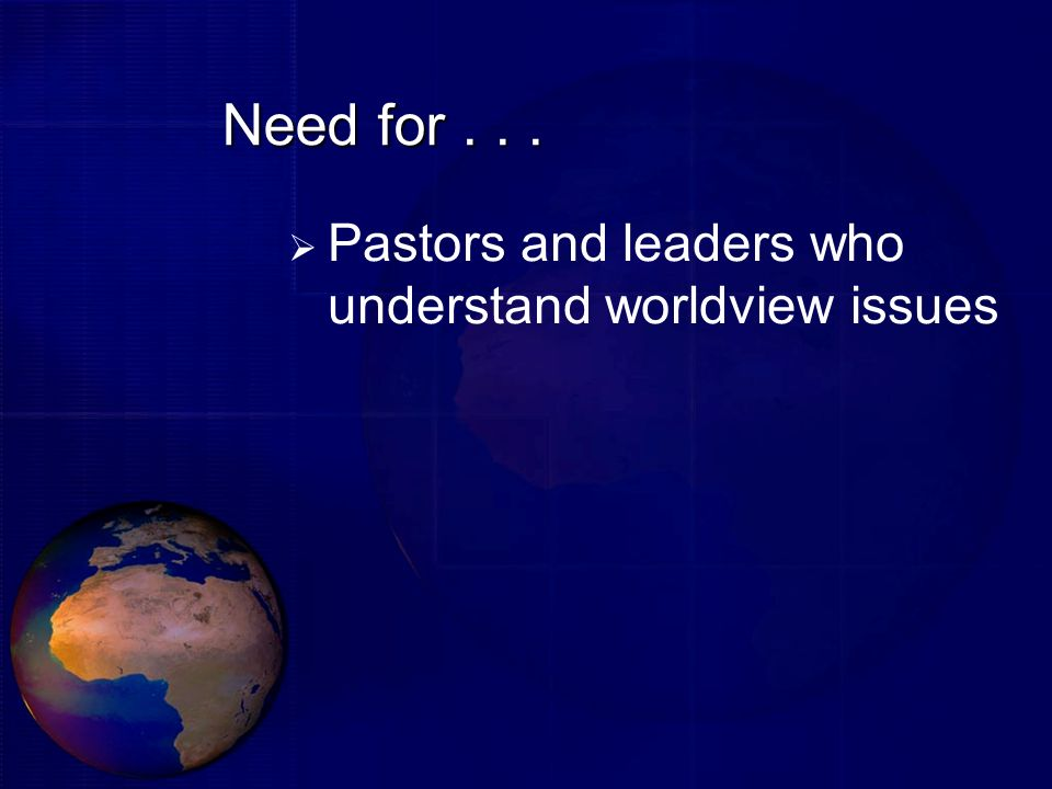 Need for . . . Pastors and leaders who understand worldview issues