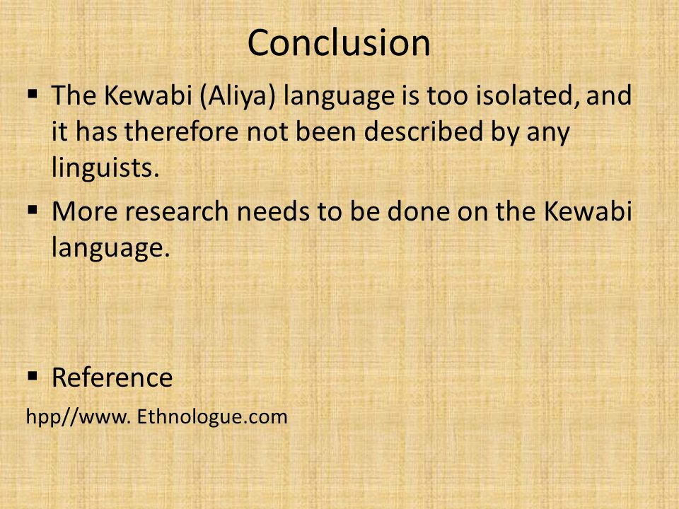 Conclusion The Kewabi (Aliya) language is too isolated, and it has therefore not been described by any linguists.