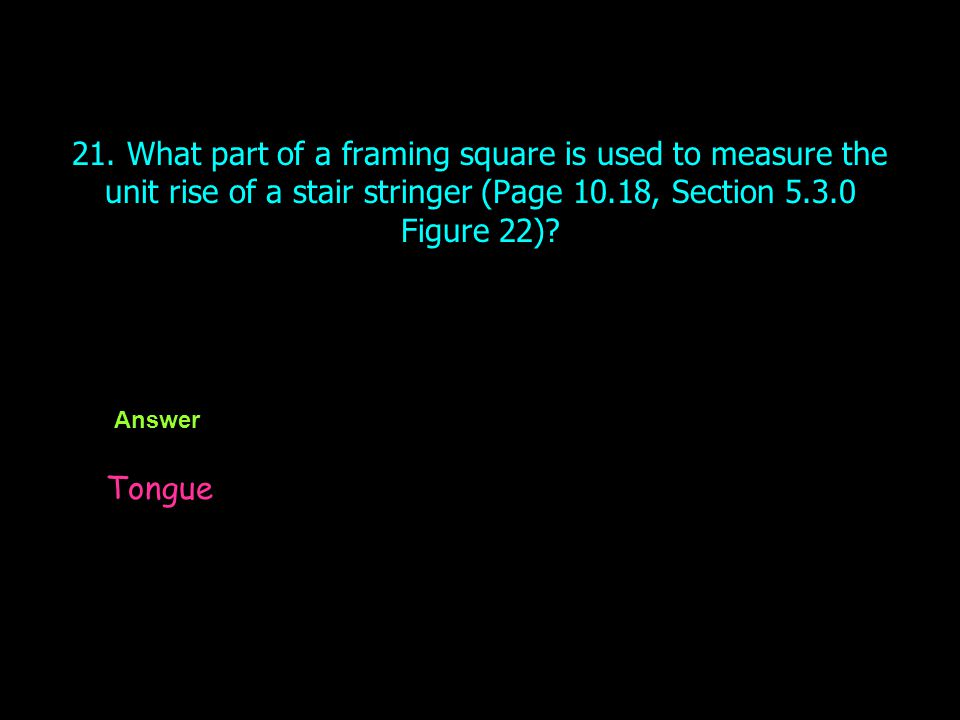 21. What part of a framing square is used to measure the unit rise of a stair stringer (Page 10.18, Section 5.3.0 Figure 22)