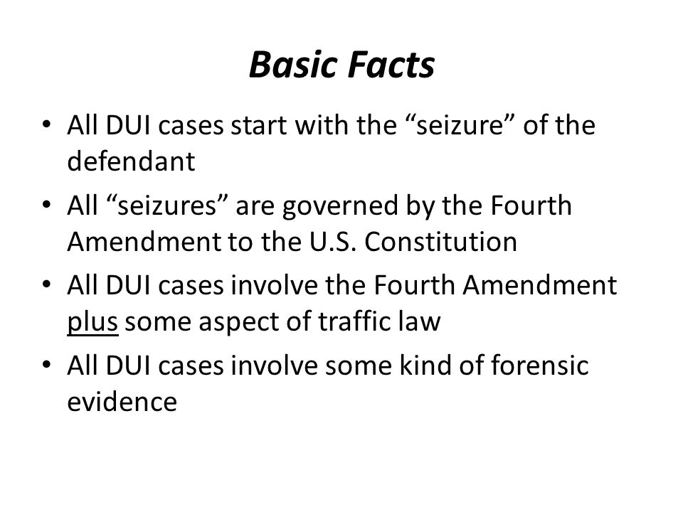 Basic Facts All DUI cases start with the seizure of the defendant