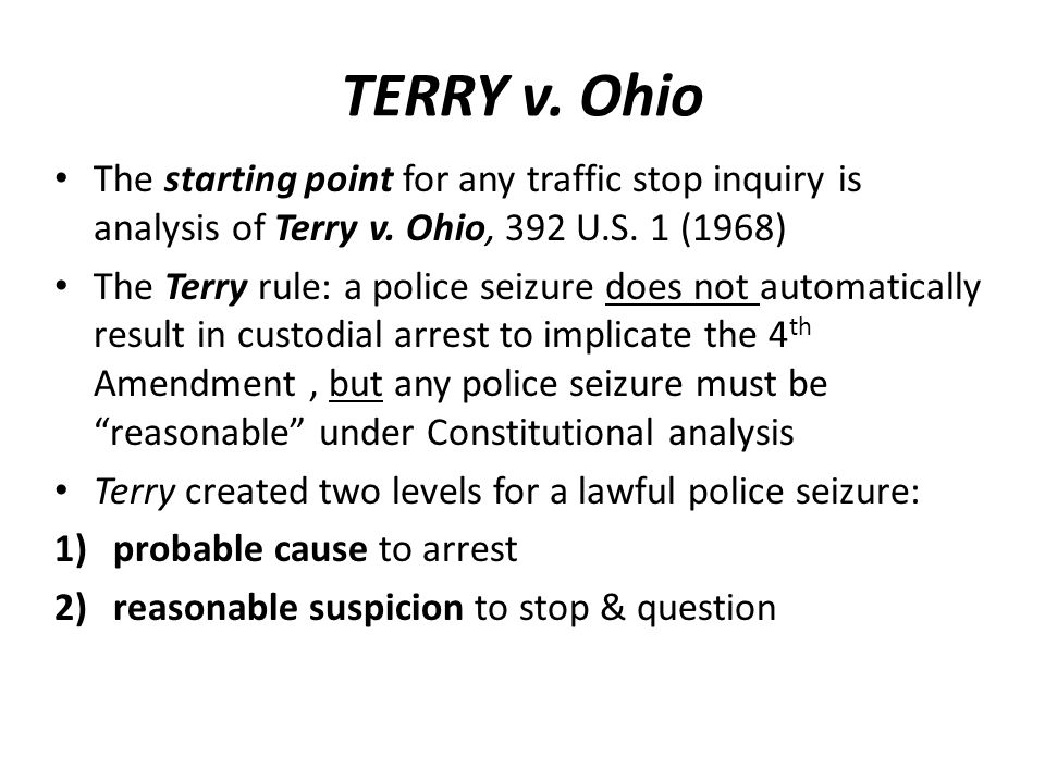 TERRY v. OhioThe starting point for any traffic stop inquiry is analysis of Terry v. Ohio, 392 U.S. 1 (1968)